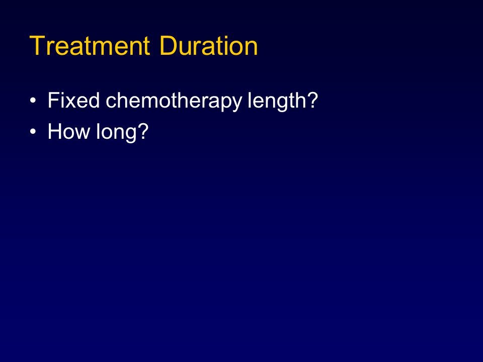 Treatment Duration Fixed chemotherapy length? How long?