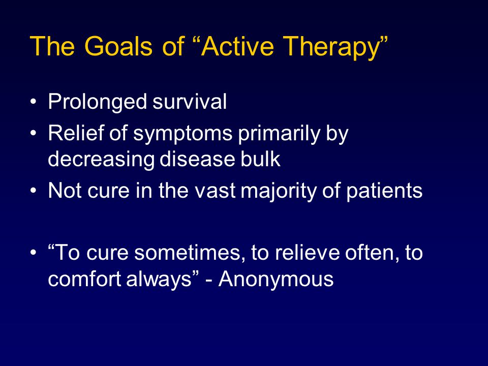 """The Goals of """"Active Therapy"""" Prolonged survival Relief of symptoms primarily by decreasing disease bulk Not cure in the vast majority of patients """"To"""