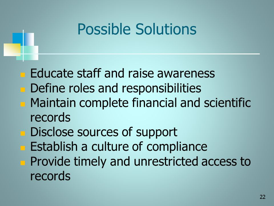 Possible Solutions Educate staff and raise awareness Define roles and responsibilities Maintain complete financial and scientific records Disclose sou