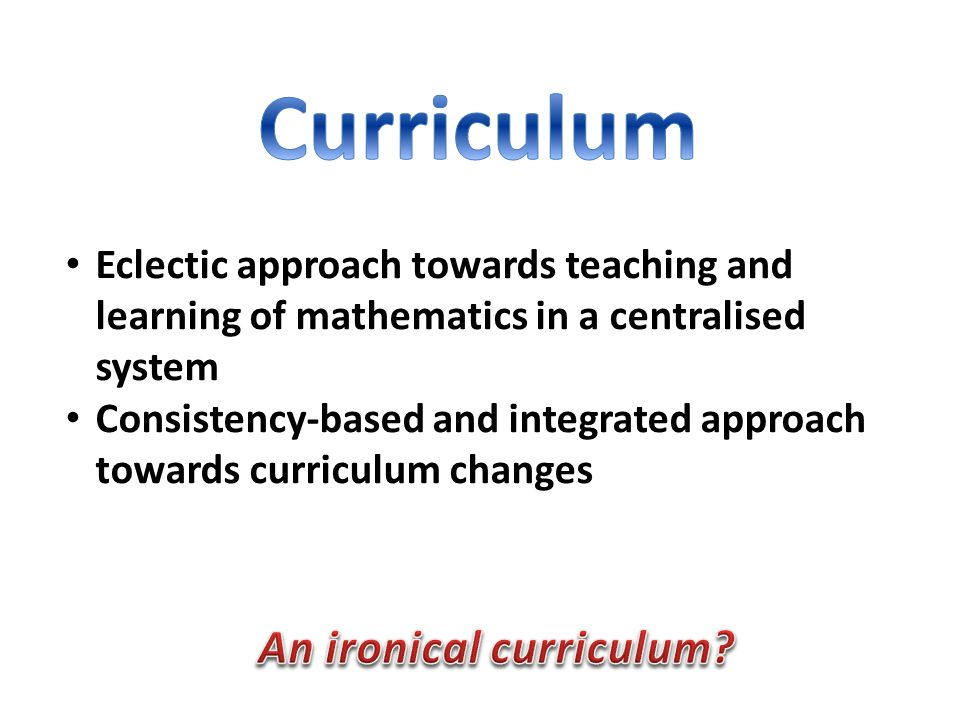 Eclectic approach towards teaching and learning of mathematics in a centralised system Consistency-based and integrated approach towards curriculum changes