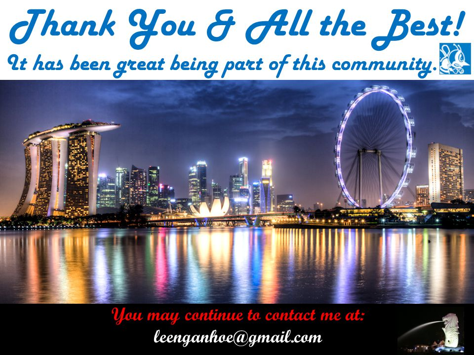 You may continue to contact me at: leenganhoe@gmail.com Thank You & All the Best.