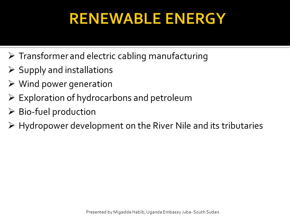 Presented by Migadde Habib, Uganda Embassy Juba- South Sudan  Transformer and electric cabling manufacturing  Supply and installations  Wind power generation  Exploration of hydrocarbons and petroleum  Bio-fuel production  Hydropower development on the River Nile and its tributaries