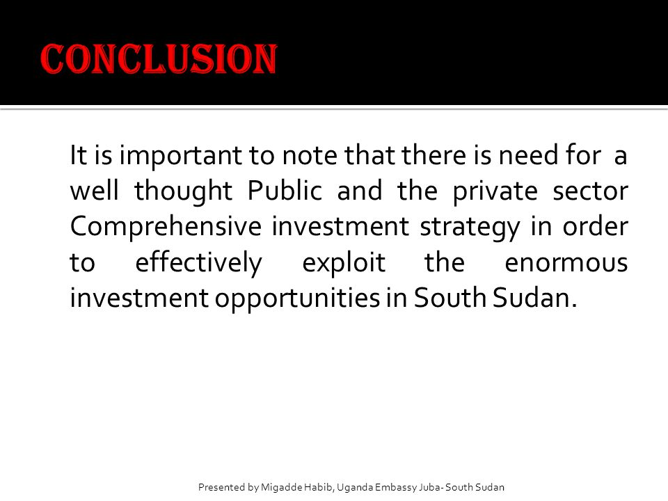 It is important to note that there is need for a well thought Public and the private sector Comprehensive investment strategy in order to effectively exploit the enormous investment opportunities in South Sudan.