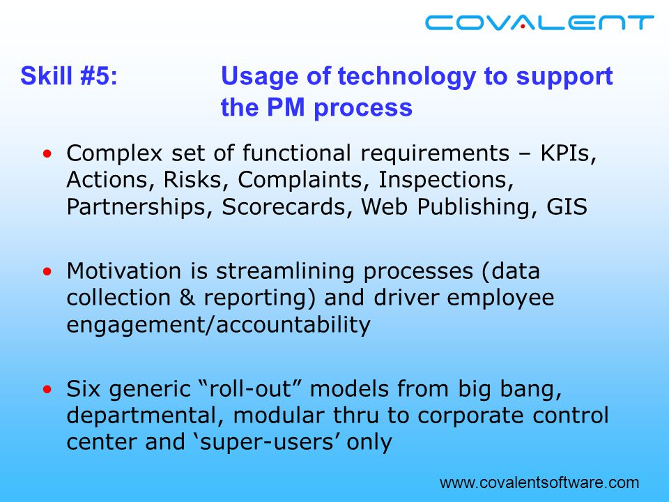 Complex set of functional requirements – KPIs, Actions, Risks, Complaints, Inspections, Partnerships, Scorecards, Web Publishing, GIS Motivation is streamlining processes (data collection & reporting) and driver employee engagement/accountability Six generic roll-out models from big bang, departmental, modular thru to corporate control center and 'super-users' only Skill #5:Usage of technology to support the PM process