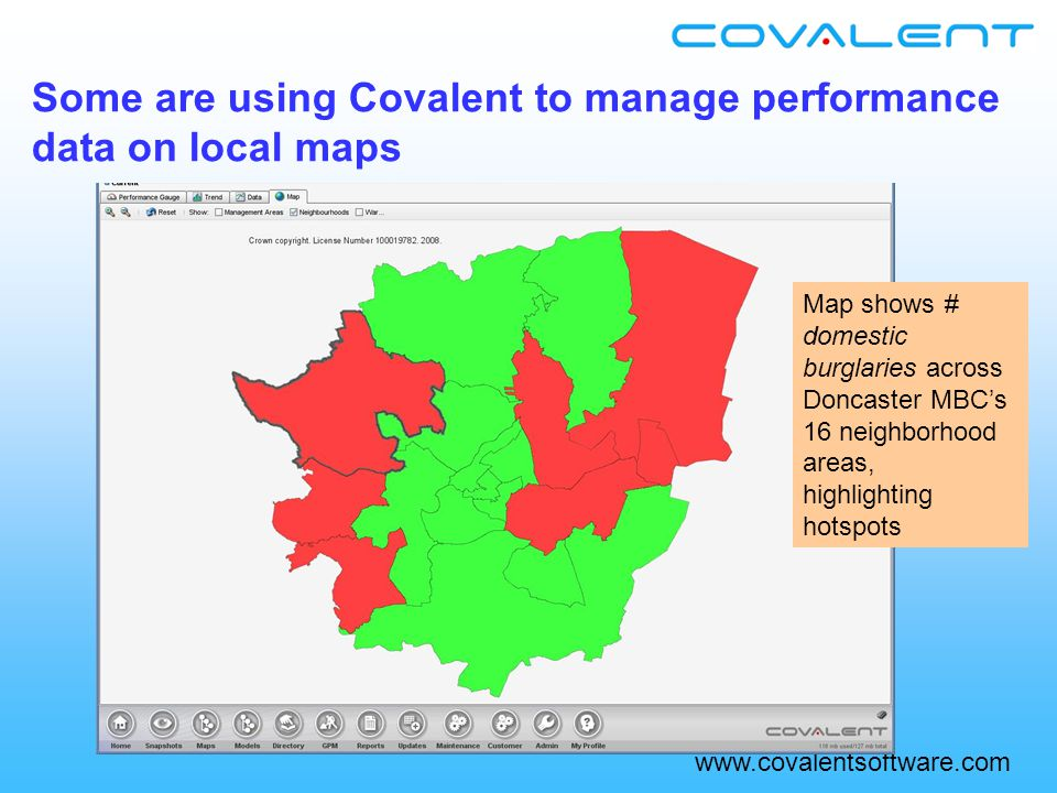 www.covalentsoftware.com Some are using Covalent to manage performance data on local maps Map shows # domestic burglaries across Doncaster MBC's 16 neighborhood areas, highlighting hotspots