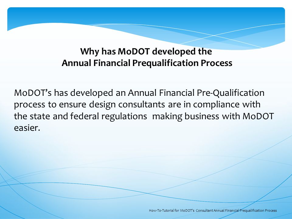 MoDOT's has developed an Annual Financial Pre-Qualification process to ensure design consultants are in compliance with the state and federal regulations making business with MoDOT easier.