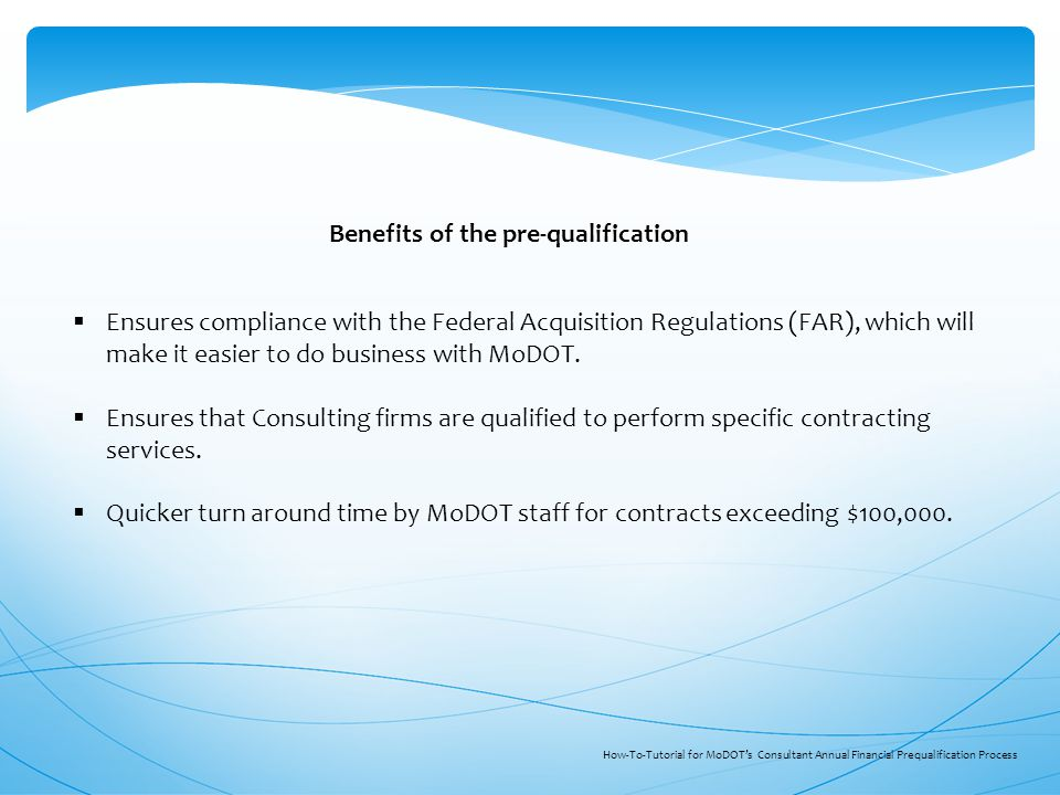 Benefits of the pre-qualification  Ensures compliance with the Federal Acquisition Regulations (FAR), which will make it easier to do business with MoDOT.