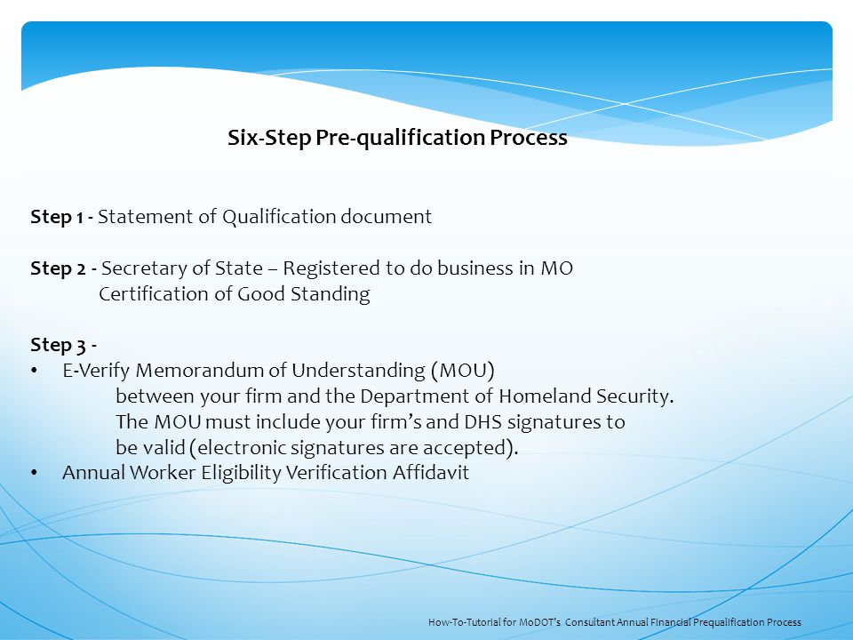 Step 1 - Statement of Qualification document Step 2 - Secretary of State – Registered to do business in MO Certification of Good Standing Step 3 - E-Verify Memorandum of Understanding (MOU) between your firm and the Department of Homeland Security.
