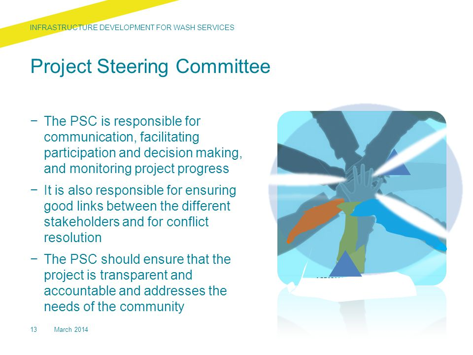 Project Steering Committee − The PSC is responsible for communication, facilitating participation and decision making, and monitoring project progress − It is also responsible for ensuring good links between the different stakeholders and for conflict resolution − The PSC should ensure that the project is transparent and accountable and addresses the needs of the community 13March 2014 INFRASTRUCTURE DEVELOPMENT FOR WASH SERVICES