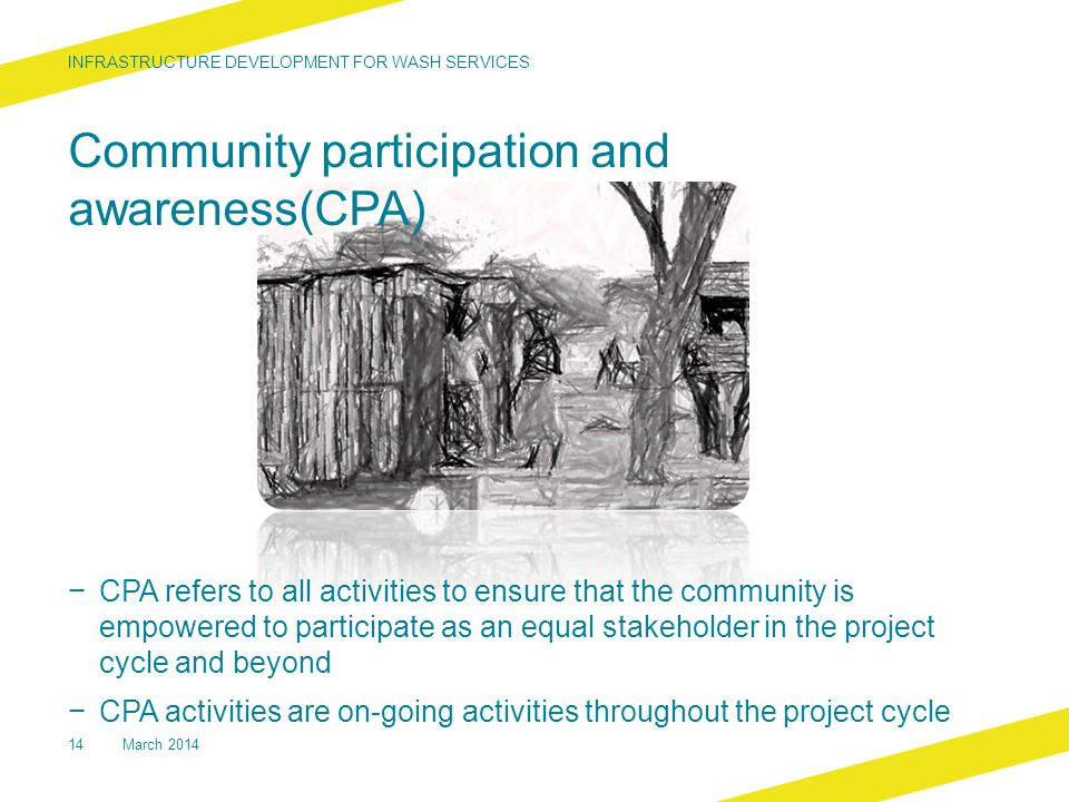 Community participation and awareness(CPA) − CPA refers to all activities to ensure that the community is empowered to participate as an equal stakeholder in the project cycle and beyond − CPA activities are on-going activities throughout the project cycle INFRASTRUCTURE DEVELOPMENT FOR WASH SERVICES 14March 2014