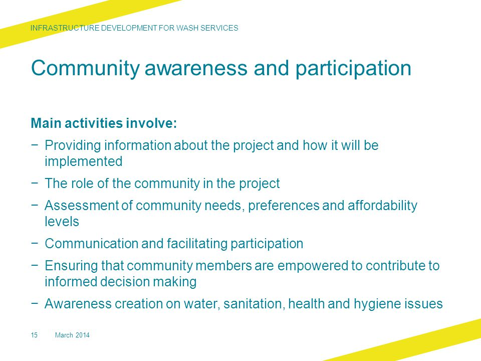 Community awareness and participation Main activities involve: − Providing information about the project and how it will be implemented − The role of the community in the project − Assessment of community needs, preferences and affordability levels − Communication and facilitating participation − Ensuring that community members are empowered to contribute to informed decision making − Awareness creation on water, sanitation, health and hygiene issues INFRASTRUCTURE DEVELOPMENT FOR WASH SERVICES 15March 2014