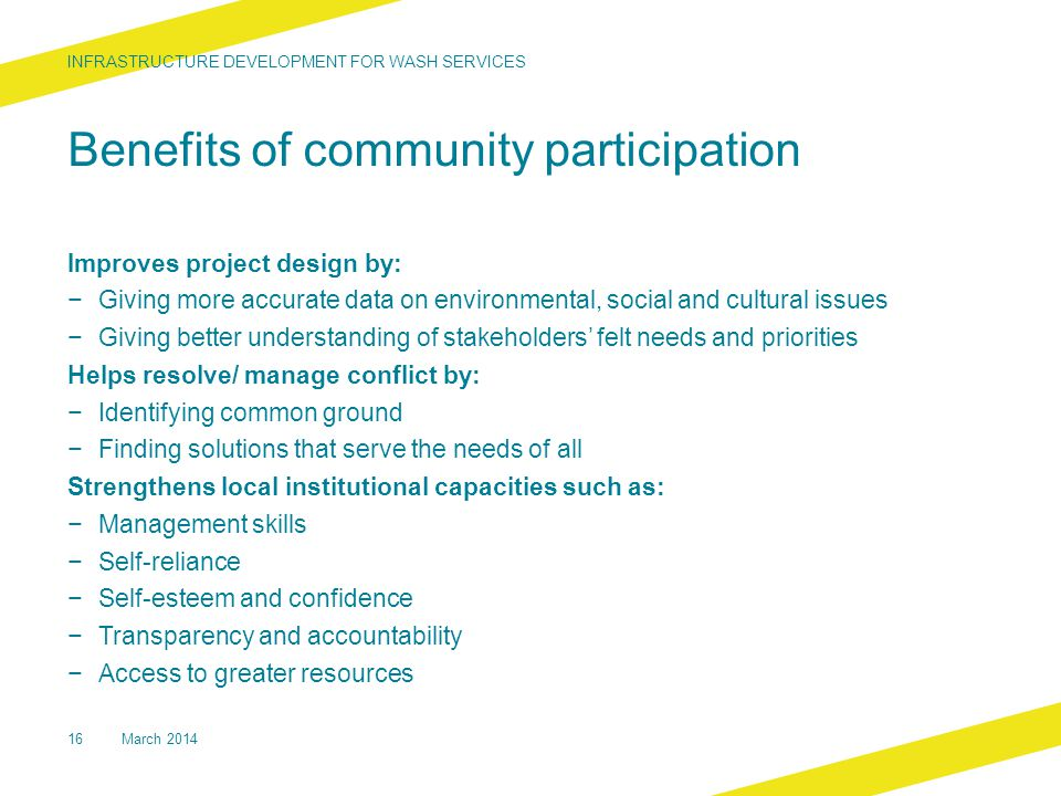 Benefits of community participation Improves project design by: − Giving more accurate data on environmental, social and cultural issues − Giving better understanding of stakeholders' felt needs and priorities Helps resolve/ manage conflict by: − Identifying common ground − Finding solutions that serve the needs of all Strengthens local institutional capacities such as: − Management skills − Self-reliance − Self-esteem and confidence − Transparency and accountability − Access to greater resources INFRASTRUCTURE DEVELOPMENT FOR WASH SERVICES 16March 2014