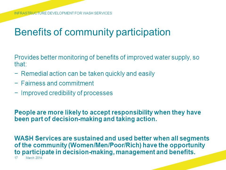 Benefits of community participation Provides better monitoring of benefits of improved water supply, so that: − Remedial action can be taken quickly and easily − Fairness and commitment − Improved credibility of processes People are more likely to accept responsibility when they have been part of decision-making and taking action.