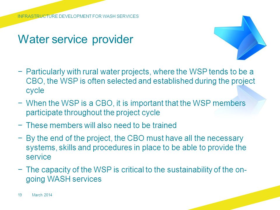 Water service provider − Particularly with rural water projects, where the WSP tends to be a CBO, the WSP is often selected and established during the project cycle − When the WSP is a CBO, it is important that the WSP members participate throughout the project cycle − These members will also need to be trained − By the end of the project, the CBO must have all the necessary systems, skills and procedures in place to be able to provide the service − The capacity of the WSP is critical to the sustainability of the on- going WASH services INFRASTRUCTURE DEVELOPMENT FOR WASH SERVICES 19March 2014