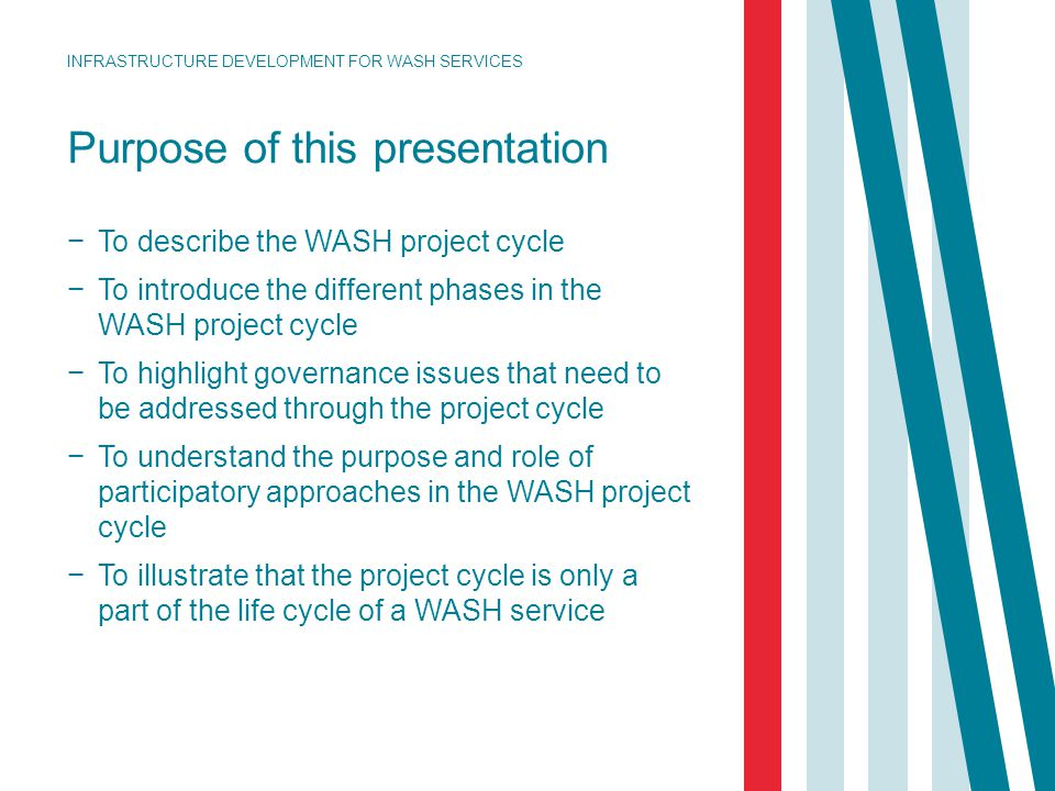 Purpose of this presentation − To describe the WASH project cycle − To introduce the different phases in the WASH project cycle − To highlight governa