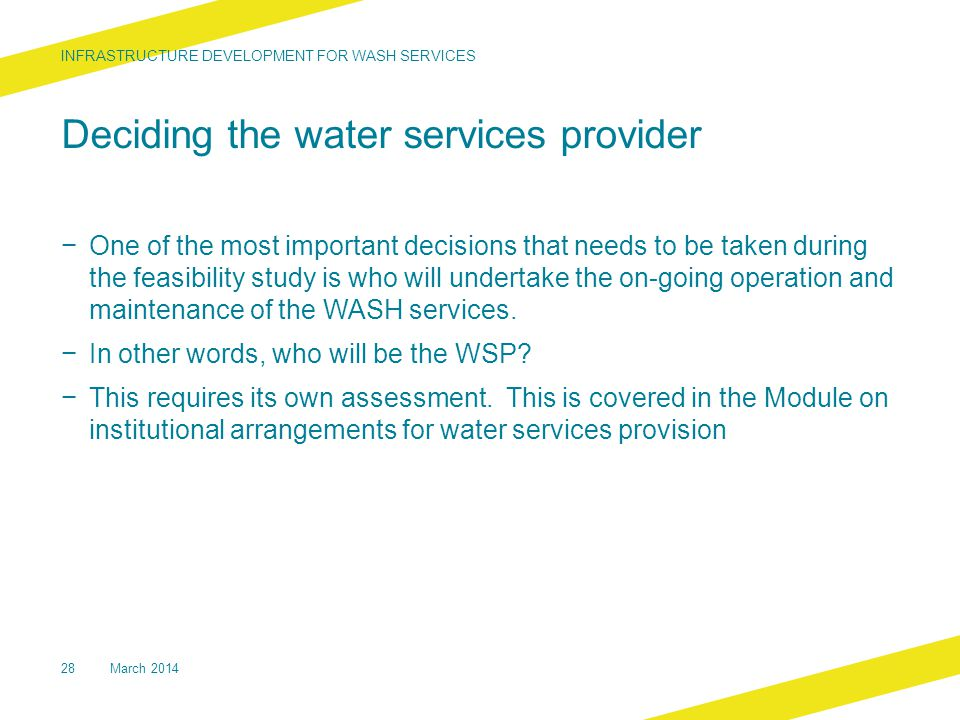 Deciding the water services provider − One of the most important decisions that needs to be taken during the feasibility study is who will undertake the on-going operation and maintenance of the WASH services.