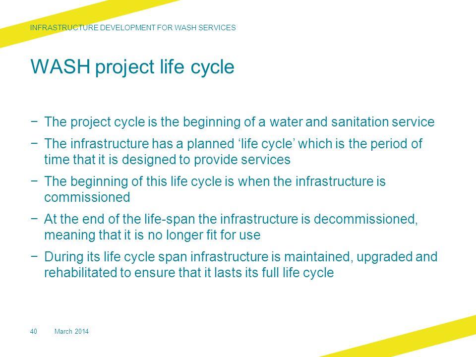 WASH project life cycle − The project cycle is the beginning of a water and sanitation service − The infrastructure has a planned 'life cycle' which i
