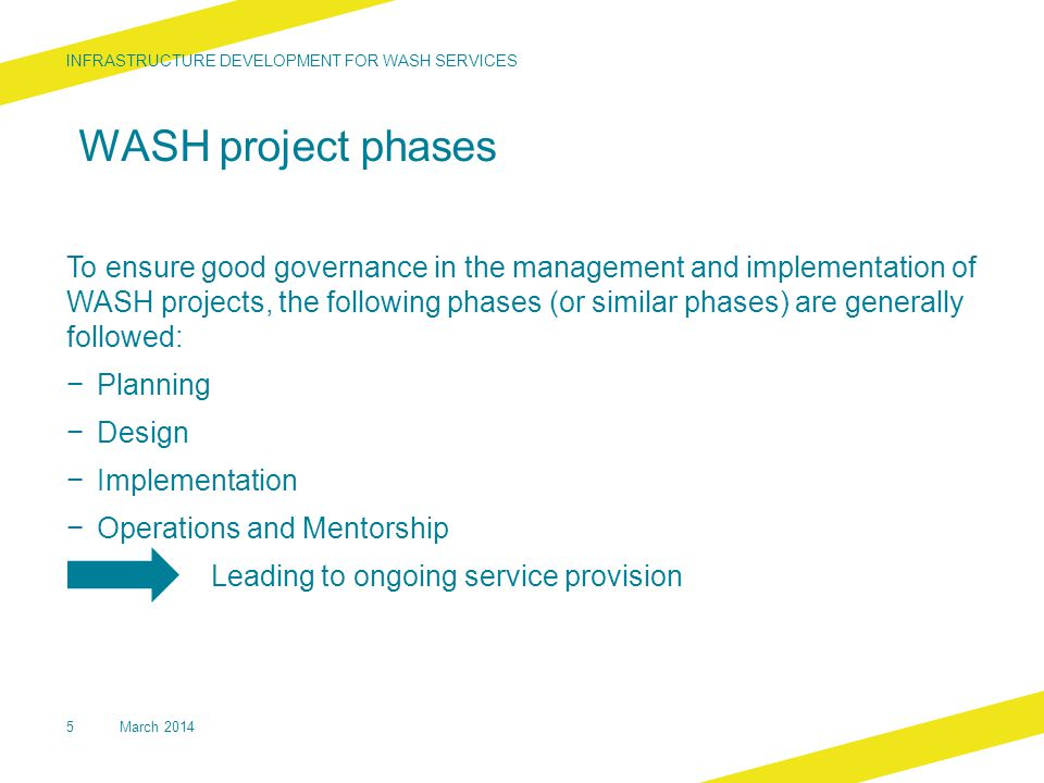 WASH project phases To ensure good governance in the management and implementation of WASH projects, the following phases (or similar phases) are generally followed: − Planning − Design − Implementation − Operations and Mentorship Leading to ongoing service provision INFRASTRUCTURE DEVELOPMENT FOR WASH SERVICES 5March 2014
