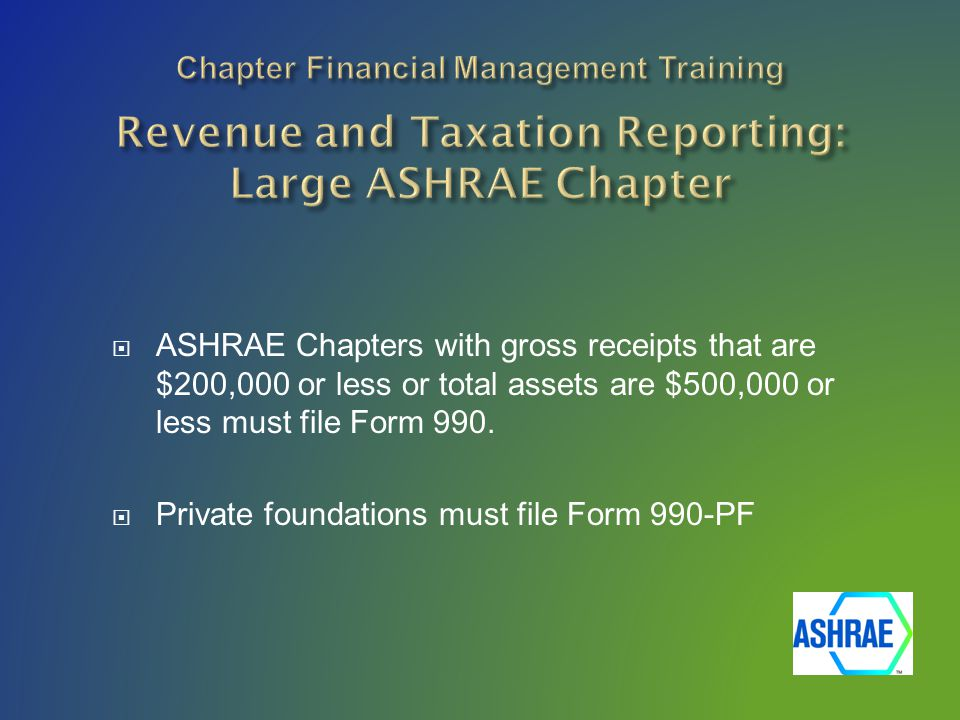  ASHRAE Chapters with gross receipts that are $200,000 or less or total assets are $500,000 or less must file Form 990.