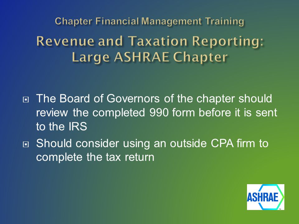  The Board of Governors of the chapter should review the completed 990 form before it is sent to the IRS  Should consider using an outside CPA firm to complete the tax return