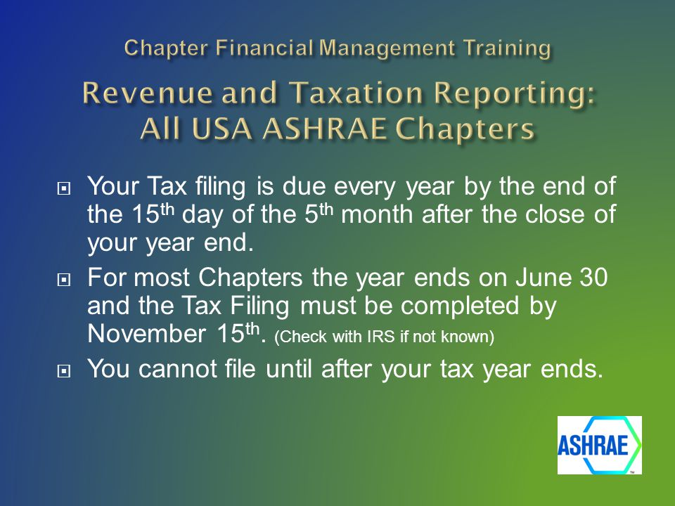  Your Tax filing is due every year by the end of the 15 th day of the 5 th month after the close of your year end.