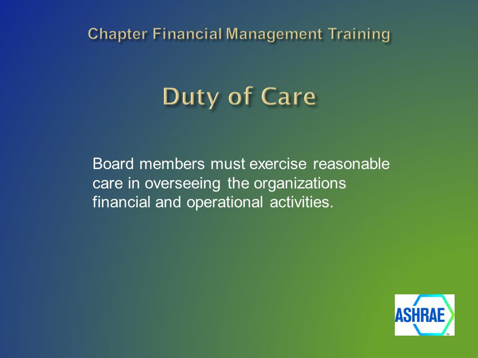 Board members must exercise reasonable care in overseeing the organizations financial and operational activities.