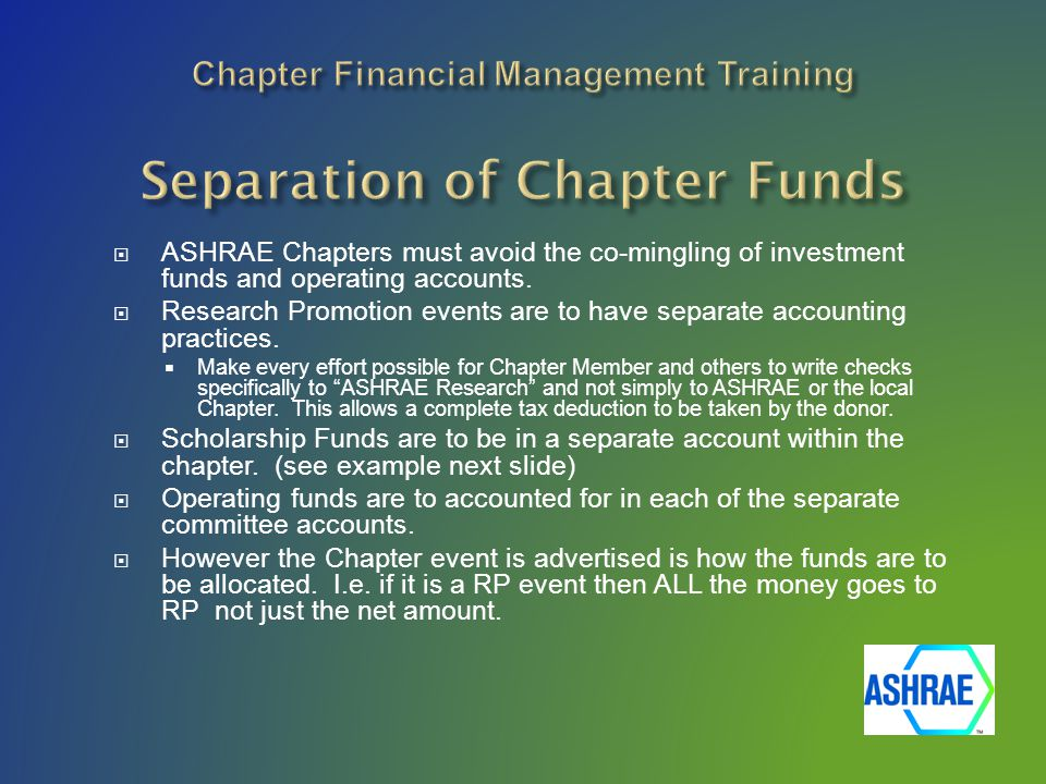  ASHRAE Chapters must avoid the co-mingling of investment funds and operating accounts.  Research Promotion events are to have separate accounting p