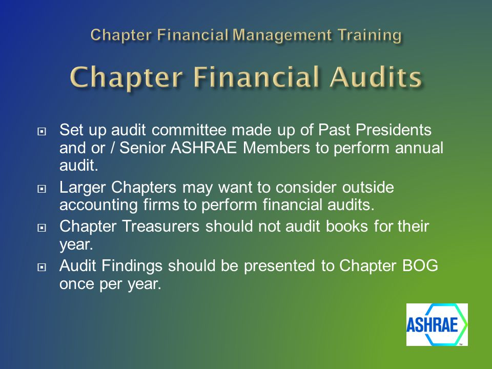  Set up audit committee made up of Past Presidents and or / Senior ASHRAE Members to perform annual audit.  Larger Chapters may want to consider out