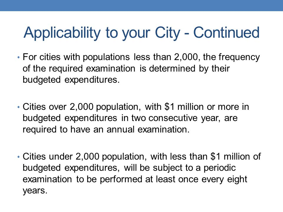 Applicability to your City - Continued For cities with populations less than 2,000, the frequency of the required examination is determined by their budgeted expenditures.