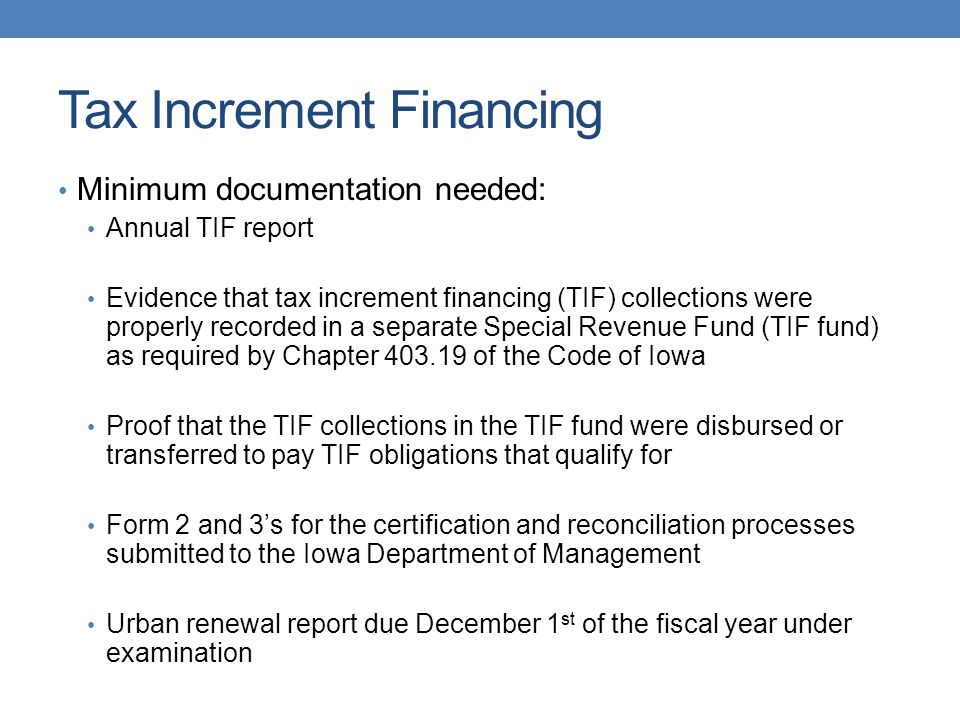 Tax Increment Financing Minimum documentation needed: Annual TIF report Evidence that tax increment financing (TIF) collections were properly recorded in a separate Special Revenue Fund (TIF fund) as required by Chapter 403.19 of the Code of Iowa Proof that the TIF collections in the TIF fund were disbursed or transferred to pay TIF obligations that qualify for Form 2 and 3's for the certification and reconciliation processes submitted to the Iowa Department of Management Urban renewal report due December 1 st of the fiscal year under examination