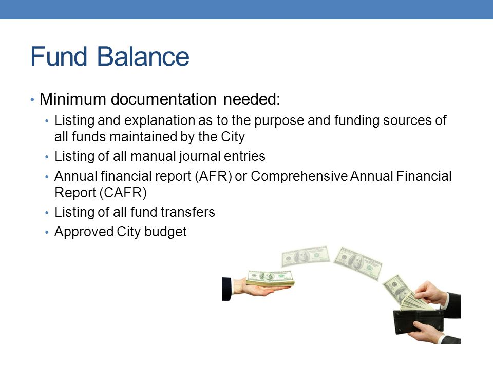 Fund Balance Minimum documentation needed: Listing and explanation as to the purpose and funding sources of all funds maintained by the City Listing of all manual journal entries Annual financial report (AFR) or Comprehensive Annual Financial Report (CAFR) Listing of all fund transfers Approved City budget
