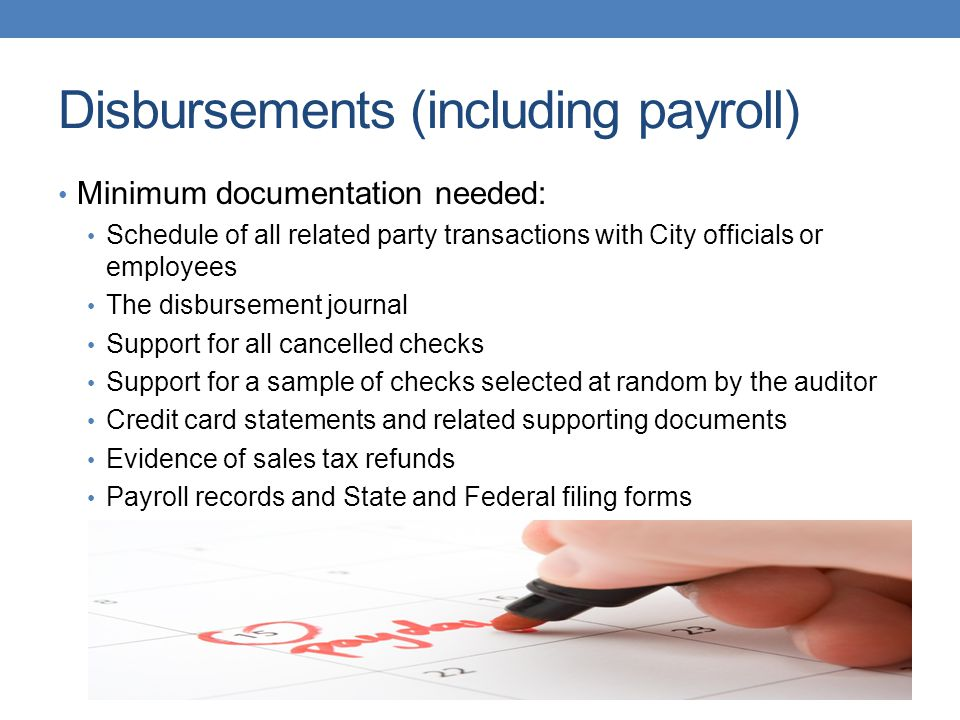 Disbursements (including payroll) Minimum documentation needed: Schedule of all related party transactions with City officials or employees The disbursement journal Support for all cancelled checks Support for a sample of checks selected at random by the auditor Credit card statements and related supporting documents Evidence of sales tax refunds Payroll records and State and Federal filing forms