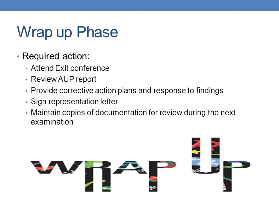 Wrap up Phase Required action: Attend Exit conference Review AUP report Provide corrective action plans and response to findings Sign representation letter Maintain copies of documentation for review during the next examination