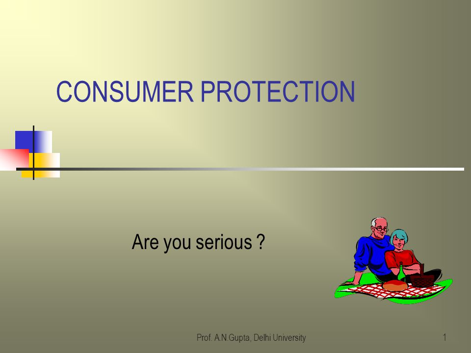 Prof. A.N.Gupta, Delhi University1 CONSUMER PROTECTION Are you serious ?
