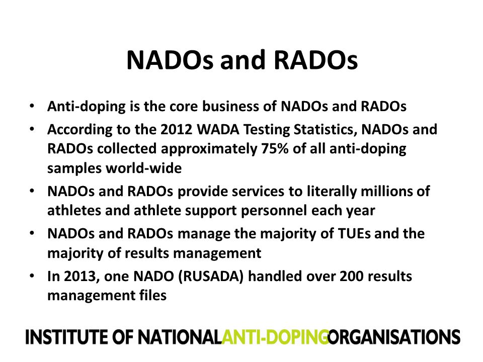 NADOs and RADOs Anti-doping is the core business of NADOs and RADOs According to the 2012 WADA Testing Statistics, NADOs and RADOs collected approxima