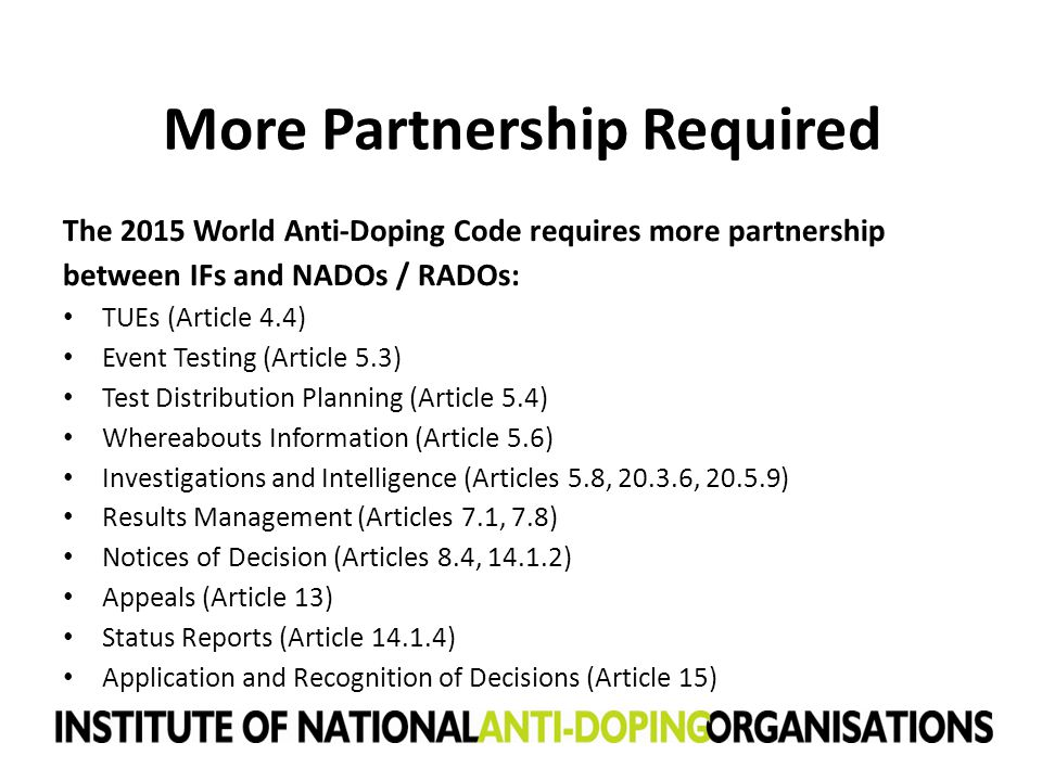 More Partnership Required The 2015 World Anti-Doping Code requires more partnership between IFs and NADOs / RADOs: TUEs (Article 4.4) Event Testing (A