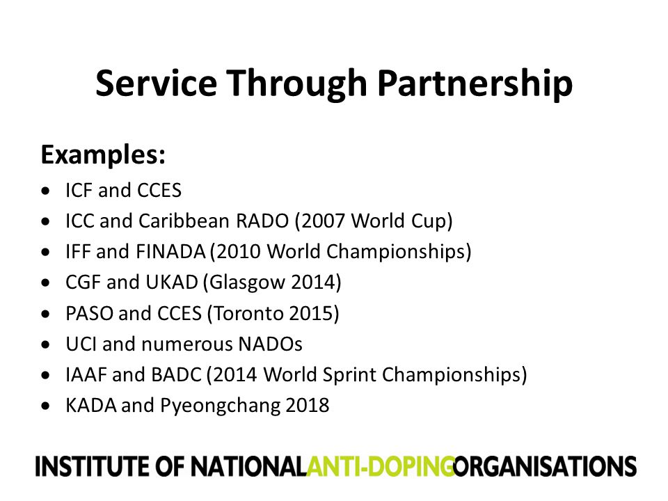 Service Through Partnership Examples:  ICF and CCES  ICC and Caribbean RADO (2007 World Cup)  IFF and FINADA (2010 World Championships)  CGF and U