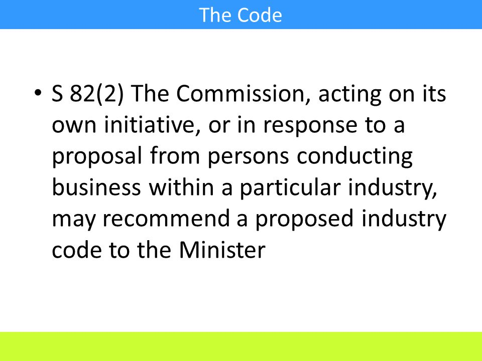 S 82(2) The Commission, acting on its own initiative, or in response to a proposal from persons conducting business within a particular industry, may recommend a proposed industry code to the Minister