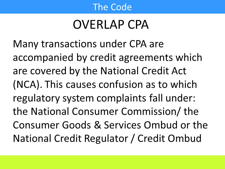 The Code Many transactions under CPA are accompanied by credit agreements which are covered by the National Credit Act (NCA).