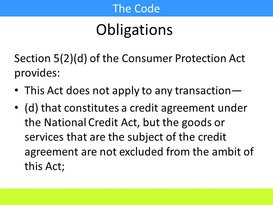 The Code Section 5(2)(d) of the Consumer Protection Act provides: This Act does not apply to any transaction— (d) that constitutes a credit agreement under the National Credit Act, but the goods or services that are the subject of the credit agreement are not excluded from the ambit of this Act; Obligations