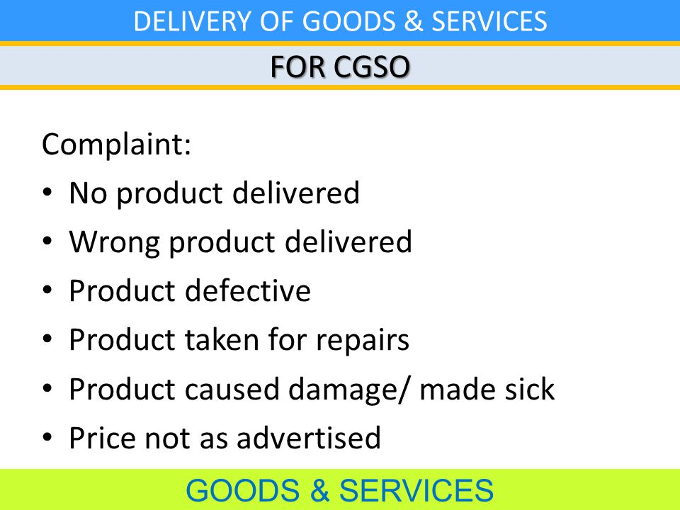 FOR CGSO GOODS & SERVICES DELIVERY OF GOODS & SERVICES Complaint: No product delivered Wrong product delivered Product defective Product taken for repairs Product caused damage/ made sick Price not as advertised