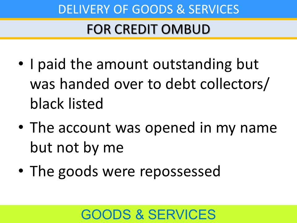 FOR CREDIT OMBUD GOODS & SERVICES DELIVERY OF GOODS & SERVICES I paid the amount outstanding but was handed over to debt collectors/ black listed The account was opened in my name but not by me The goods were repossessed