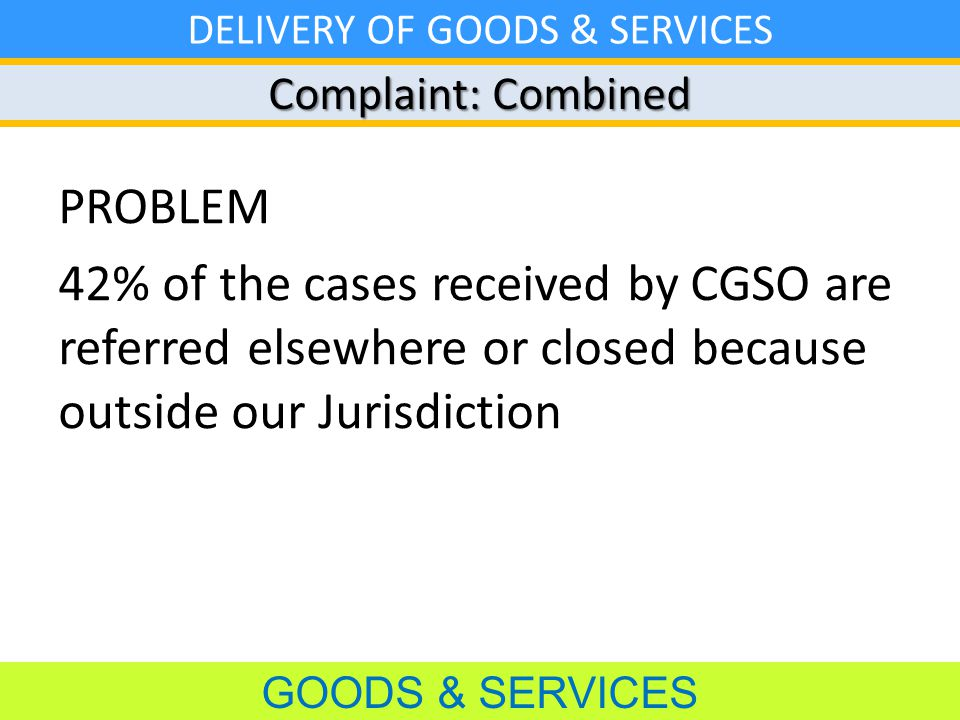 Complaint: Combined GOODS & SERVICES DELIVERY OF GOODS & SERVICES PROBLEM 42% of the cases received by CGSO are referred elsewhere or closed because outside our Jurisdiction