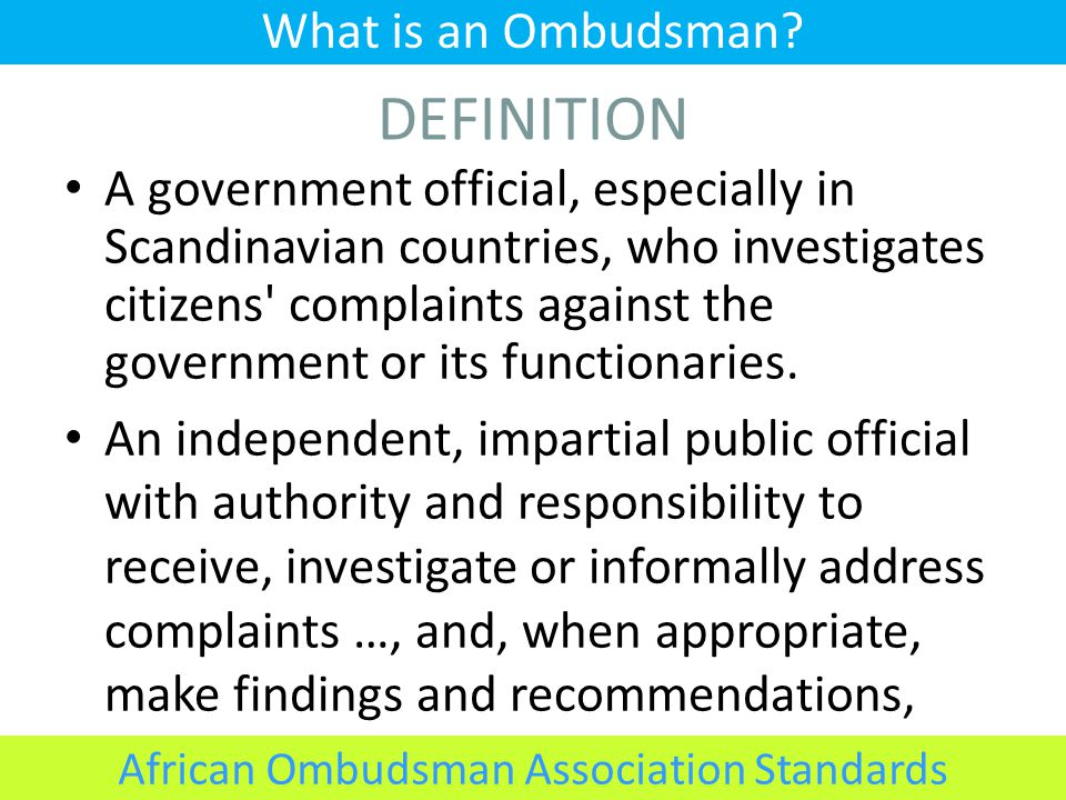 DEFINITION A government official, especially in Scandinavian countries, who investigates citizens complaints against the government or its functionaries.