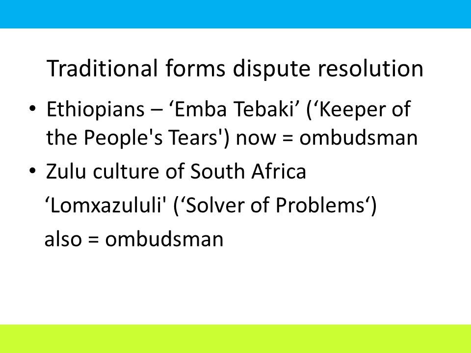 Traditional forms dispute resolution Ethiopians – 'Emba Tebaki' ('Keeper of the People s Tears ) now = ombudsman Zulu culture of South Africa 'Lomxazululi ('Solver of Problems') also = ombudsman