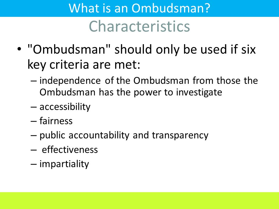 Ombudsman should only be used if six key criteria are met: – independence of the Ombudsman from those the Ombudsman has the power to investigate – accessibility – fairness – public accountability and transparency – effectiveness – impartiality What is an Ombudsman.