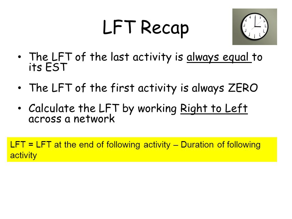 LFT Recap The LFT of the last activity is always equal to its EST The LFT of the first activity is always ZERO Calculate the LFT by working Right to L