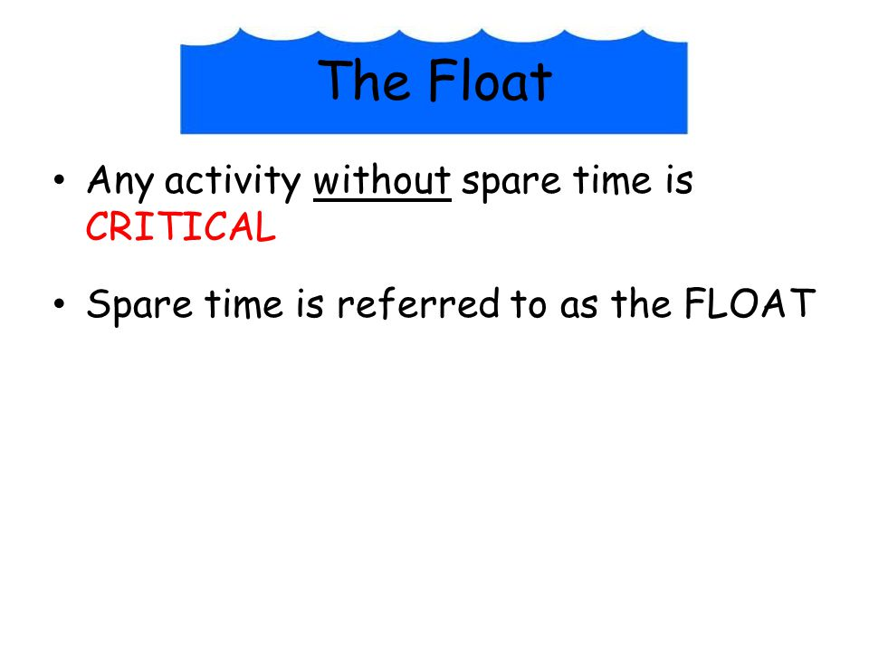 The Float Any activity without spare time is CRITICAL Spare time is referred to as the FLOAT