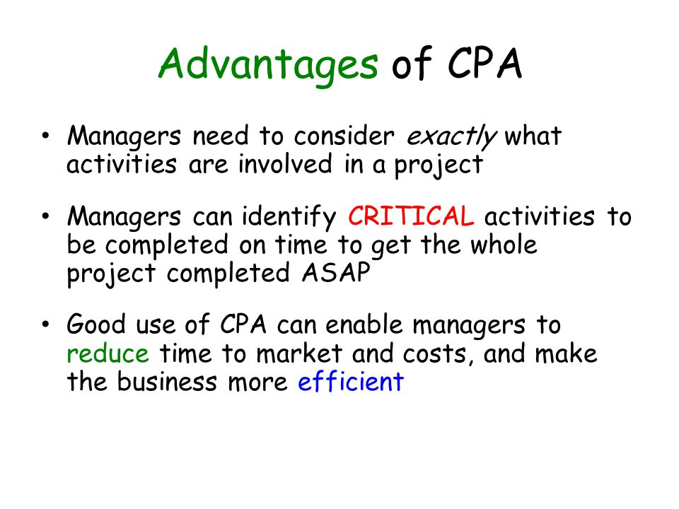 Advantages of CPA Managers need to consider exactly what activities are involved in a project Managers can identify CRITICAL activities to be complete