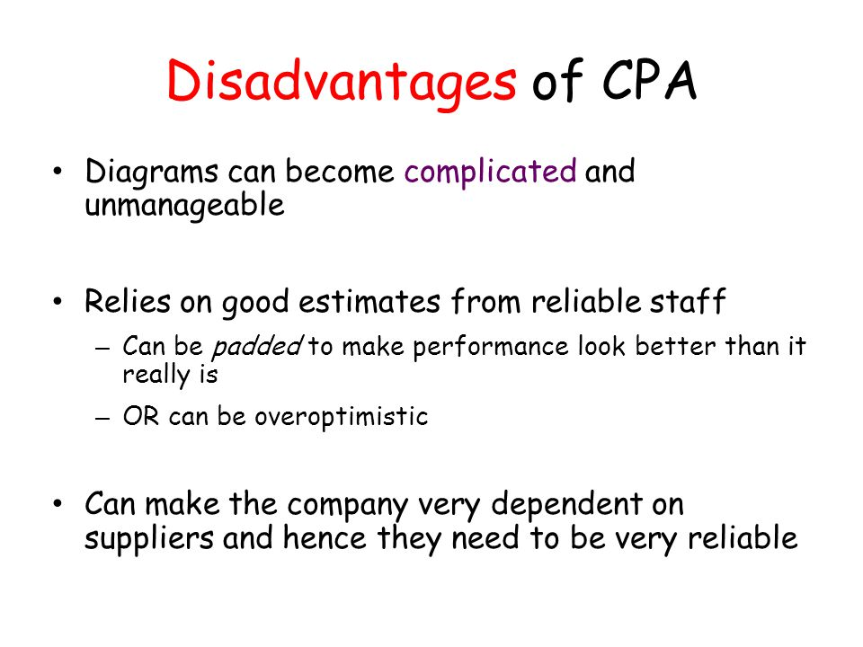 Disadvantages of CPA Diagrams can become complicated and unmanageable Relies on good estimates from reliable staff – Can be padded to make performance
